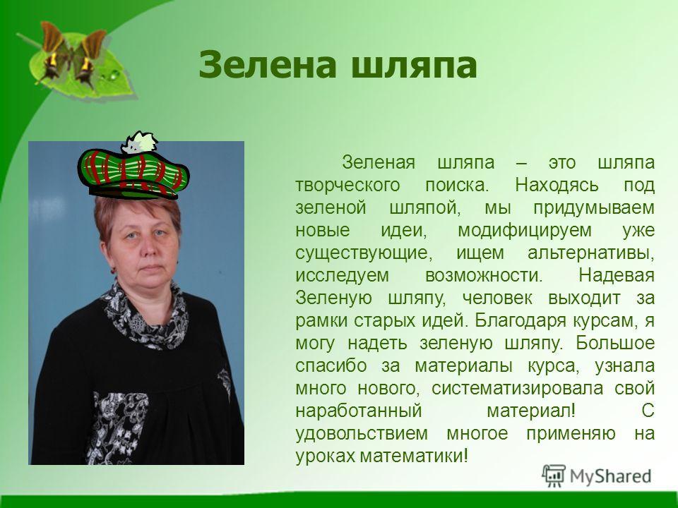 Зелена шляпа Зеленая шляпа – это шляпа творческого поиска. Находясь под зеленой шляпой, мы придумываем новые идеи, модифицируем уже существующие, ищем альтернативы, исследуем возможности. Надевая Зеленую шляпу, человек выходит за рамки старых идей. Б