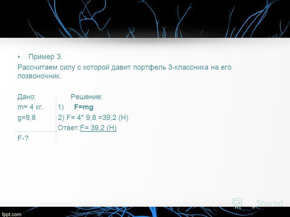 Пример 3. Рассчитаем силу с которой давит портфель 3-классника на его позвоночник. Дано: Решение: m 4 кг. 1) F=mg g=9,8 2) F= 4* 9,8 =39,2 (Н) Ответ:F= 39,2 (Н) F-?