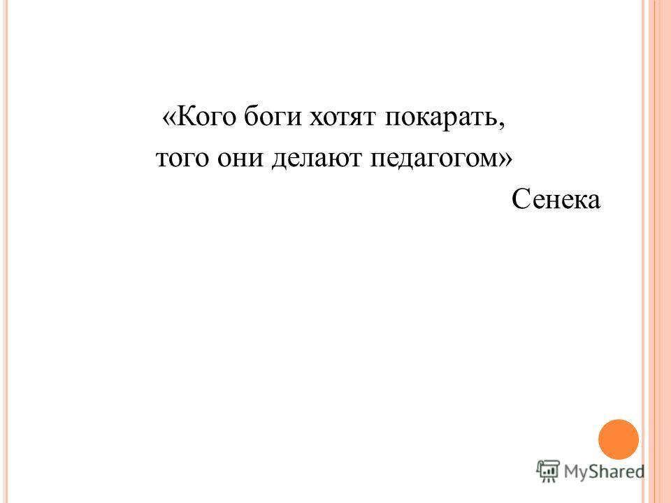 «Кого боги хотят покарать, того они делают педагогом» Сенека