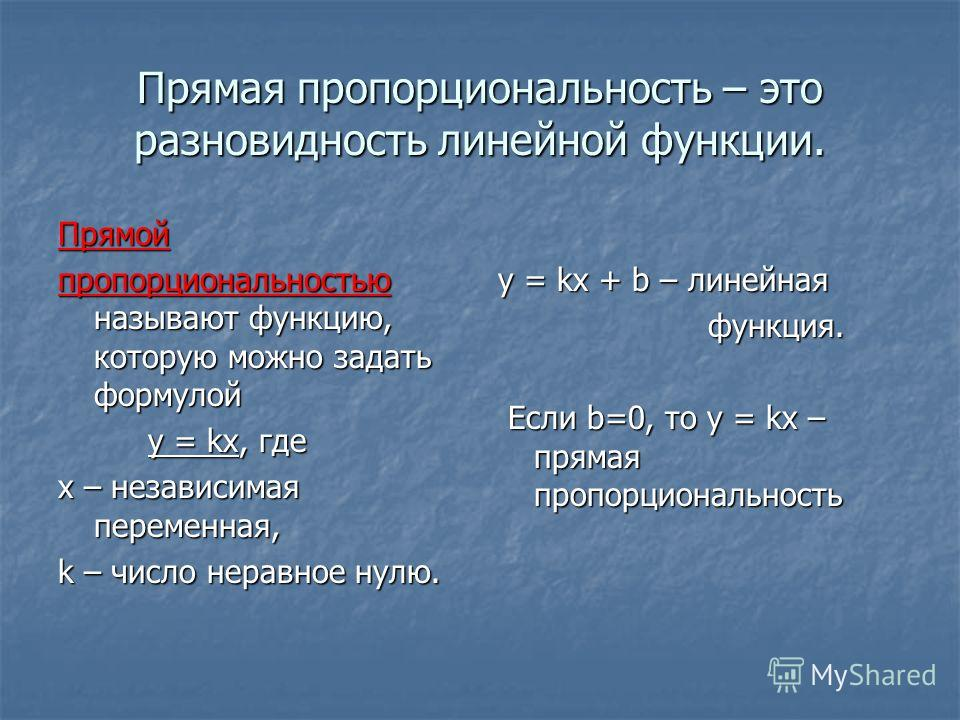 Прямая пропорциональность – это разновидность линейной функции. Прямой пропорциональностью называют функцию, которую можно задать формулой у = kх, где у = kх, где х – независимая переменная, k – число неравное нулю. у = kx + b – линейная функция. фун
