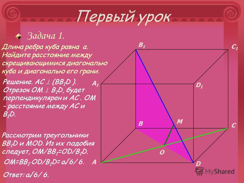 Первый урок Задача 1. A B C D A1A1 B1B1 C1C1 D1D1 O M Рассмотрим треугольники BB 1 D и МОD. Из их подобия следует, OM/BB 1 =OD/B 1 D. OM=BB 1 OD/B 1 D= a6/ 6. Длина ребра куба равна а. Найдите расстояние между скрещивающимися диагональю куба и диагон