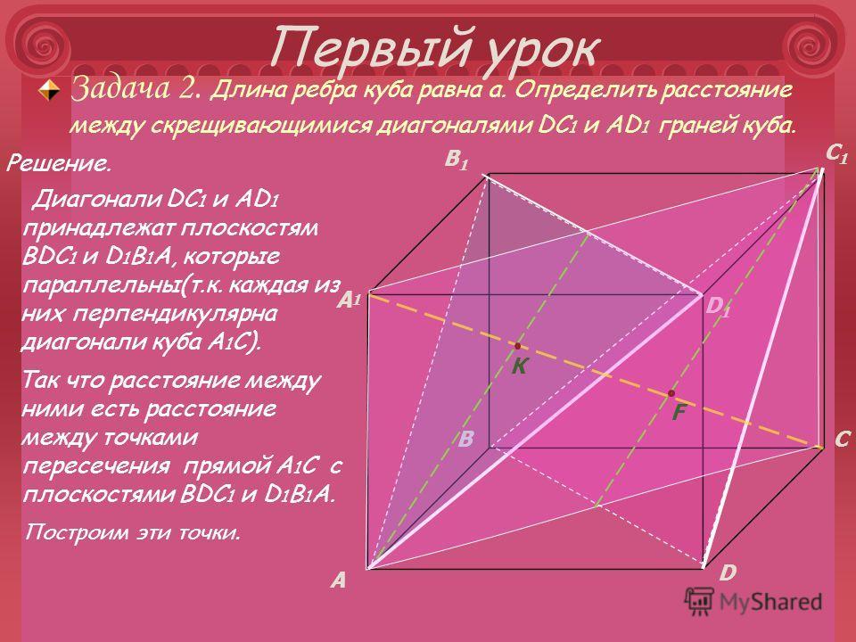 Первый урок Так что расстояние между ними есть расстояние между точками пересечения прямой А 1 С с плоскостями ВDC 1 и D 1 В 1 А. Решение. Диагонали DC 1 и АD 1 принадлежат плоскостям ВDC 1 и D 1 В 1 А, которые параллельны(т.к. каждая из них перпенди