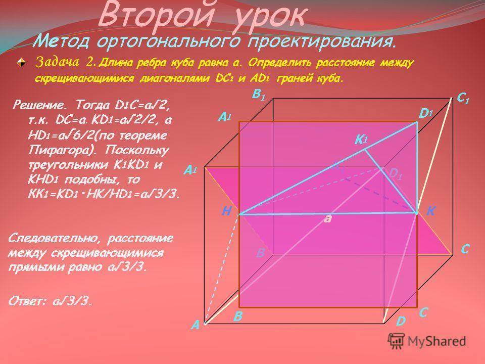 Решение. Тогда D 1 C=a2, т.к. DC=а. KD 1= a2/2, а НD 1 =a 6/2(по теореме Пифагора). Поскольку треугольники K 1 KD 1 и KHD 1 подобны, то КК 1 =KD 1 HK/HD 1 =a 3/3. Второй урок Метод ортогонального проектирования. Задача 2. Длина ребра куба равна а. Оп