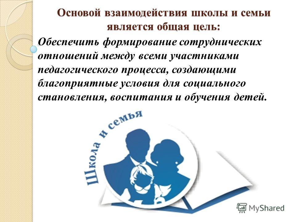 Основой взаимодействия школы и семьи является общая цель: Обеспечить формирование сотруднических отношений между всеми участниками педагогического процесса, создающими благоприятные условия для социального становления, воспитания и обучения детей.