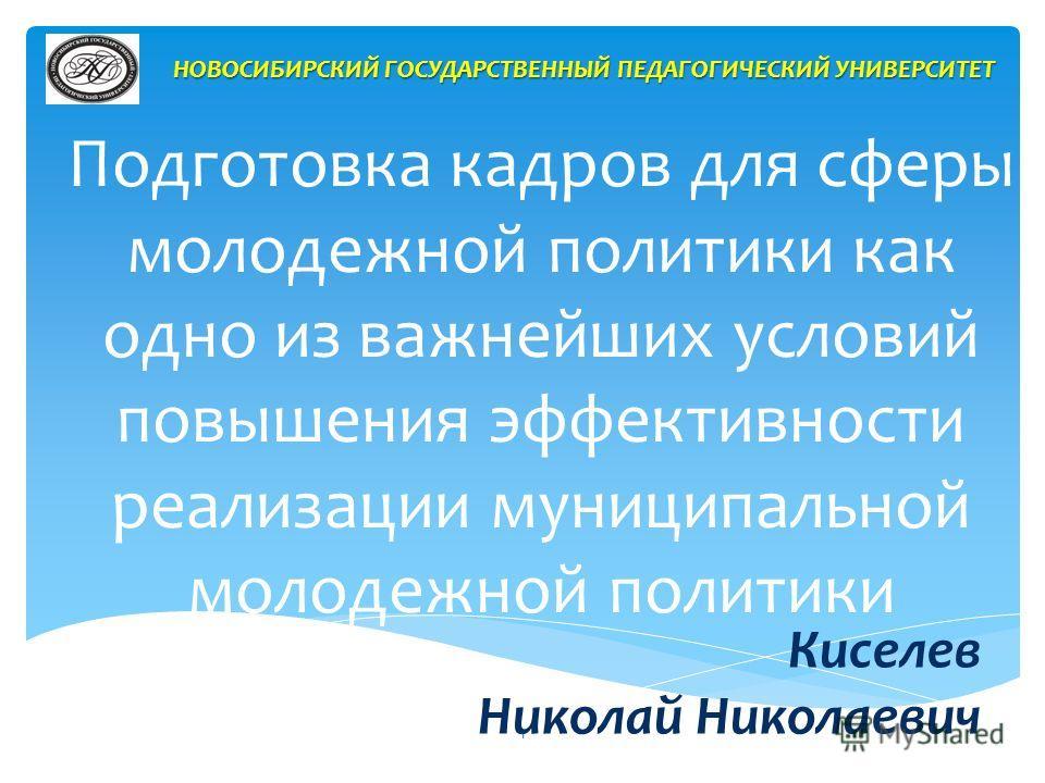 Подготовка кадров для сферы молодежной политики как одно из важнейших условий повышения эффективности реализации муниципальной молодежной политики Киселев Николай Николаевич НОВОСИБИРСКИЙ ГОСУДАРСТВЕННЫЙ ПЕДАГОГИЧЕСКИЙ УНИВЕРСИТЕТ 1