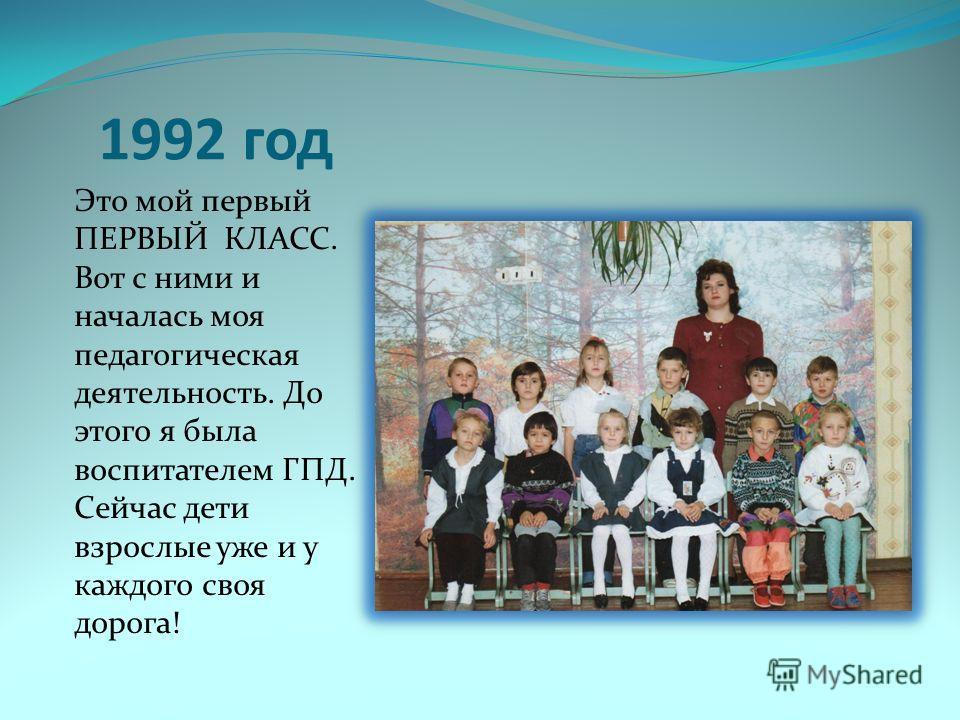 1992 год Это мой первый ПЕРВЫЙ КЛАСС. Вот с ними и началась моя педагогическая деятельность. До этого я была воспитателем ГПД. Сейчас дети взрослые уже и у каждого своя дорога!