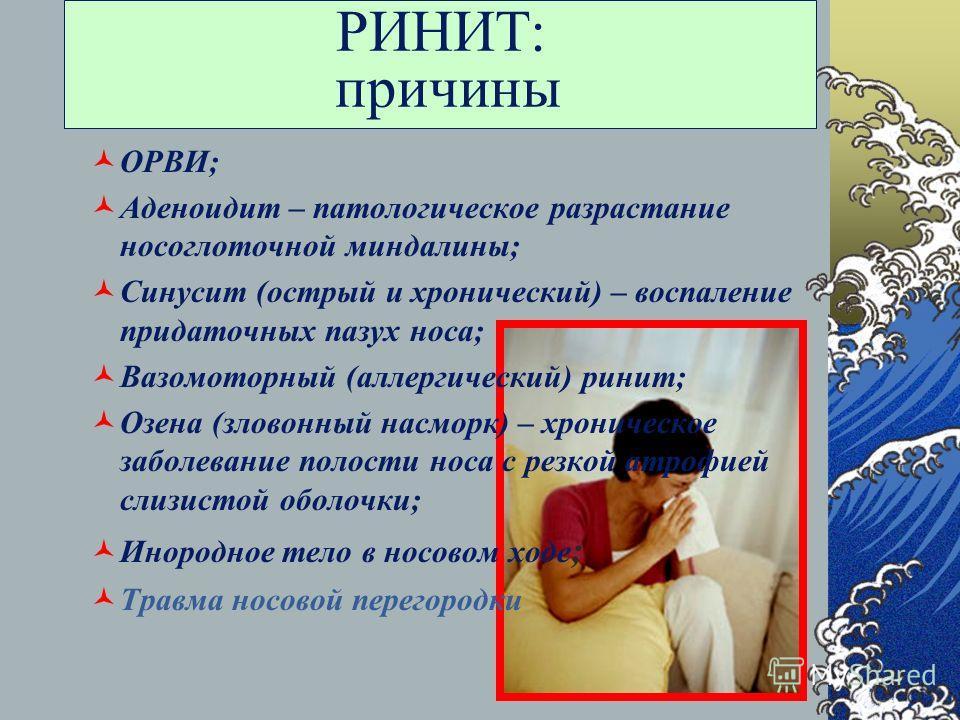 РИНИТ: причины ОРВИ; Аденоидит – патологическое разрастание носоглоточной миндалины; Синусит (острый и хронический) – воспаление придаточных пазух носа; Вазомоторный (аллергический) ринит; Озена (зловонный насморк) – хроническое заболевание полости н