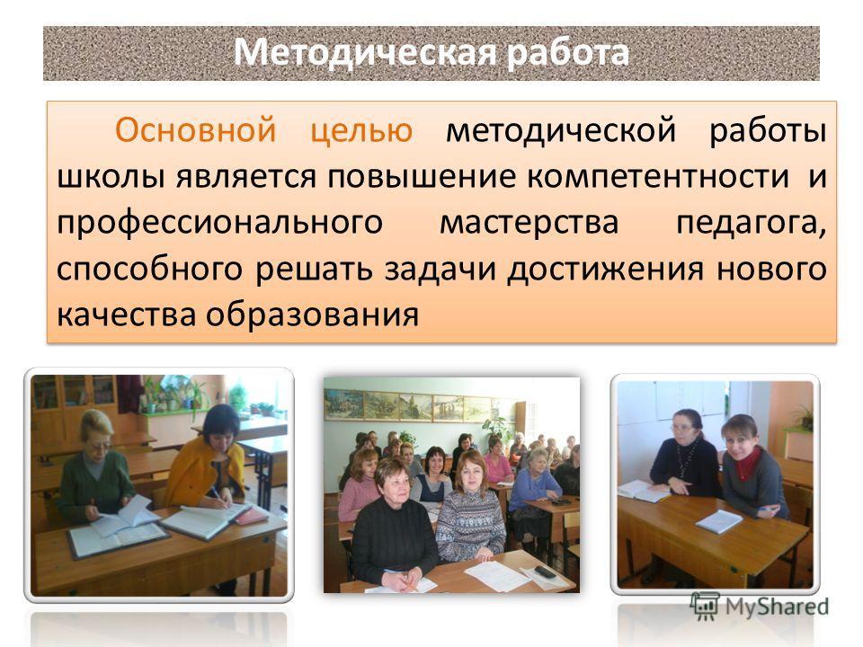 Основной целью методической работы школы является повышение компетентности и профессионального мастерства педагога, способного решать задачи достижения нового качества образования Методическая работа
