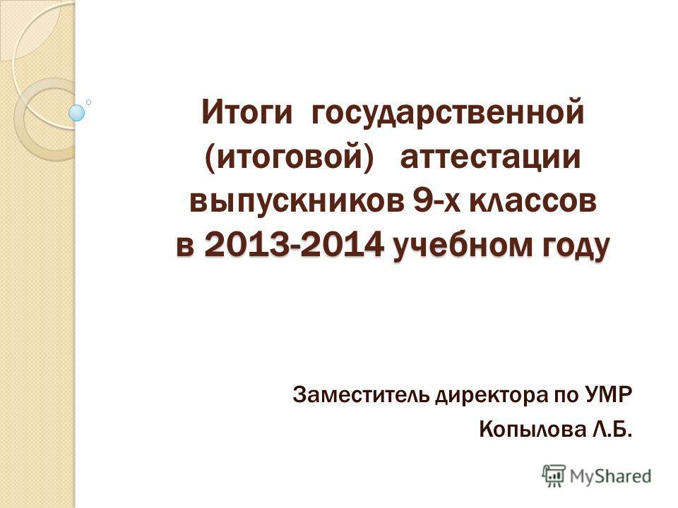 в 2013-2014 учебном году Итоги государственной (итоговой) аттестации выпускников 9-х классов в 2013-2014 учебном году Заместитель директора по УМР Копылова Л.Б.
