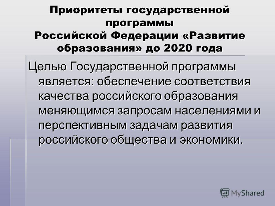 Приоритеты государственной программы Российской Федерации «Развитие образования» до 2020 года Целью Государственной программы является: обеспечение соответствия качества российского образования меняющимся запросам населениями и перспективным задачам