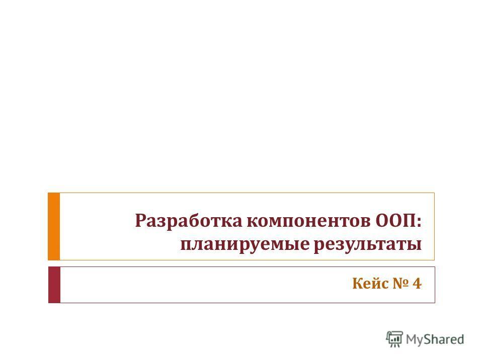 Разработка компонентов ООП : планируемые результаты Кейс 4