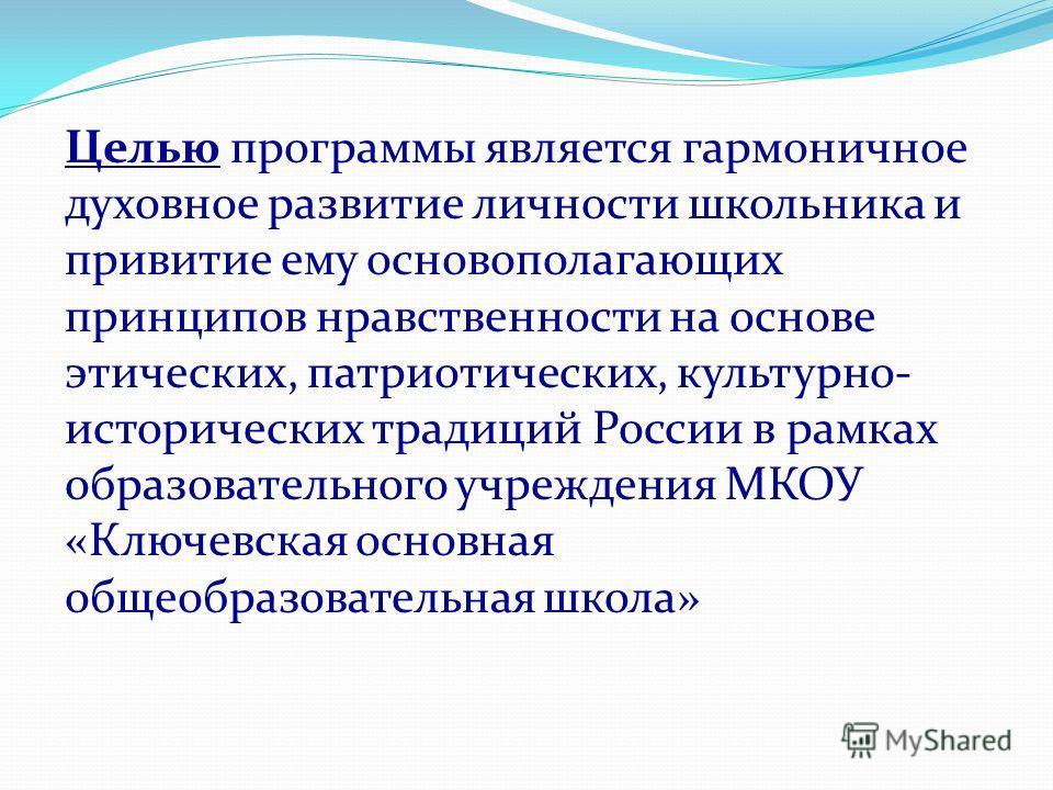 Целью программы является гармоничное духовное развитие личности школьника и привитие ему основополагающих принципов нравственности на основе этических, патриотических, культурно- исторических традиций России в рамках образовательного учреждения МКОУ