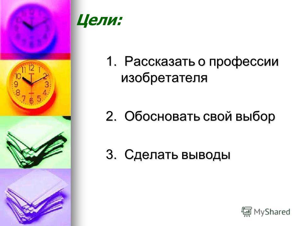 1. Рассказать о профессии изобретателя 2. Обосновать свой выбор 3. Сделать выводы Цели: