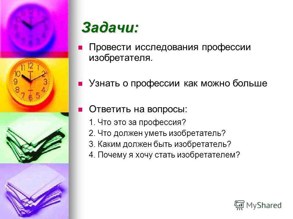 Задачи: Провести исследования профессии изобретателя. Узнать о профессии как можно больше Ответить на вопросы: 1. Что это за профессия? 2. Что должен уметь изобретатель? 3. Каким должен быть изобретатель? 4. Почему я хочу стать изобретателем?