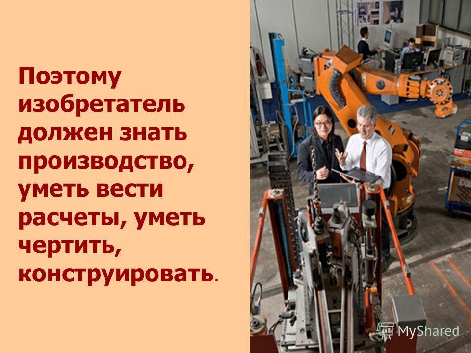 Поэтому изобретатель должен знать производство, уметь вести расчеты, уметь чертить, конструировать.