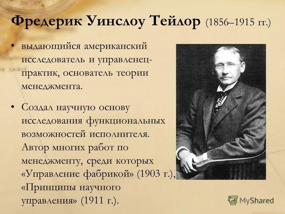 Фредерик Уинслоу Тейлор (1856–1915 гг.) выдающийся американский исследователь и управленец- практик, основатель теории менеджмента. Создал научную основу исследования функциональных возможностей исполнителя. Автор многих работ по менеджменту, среди к