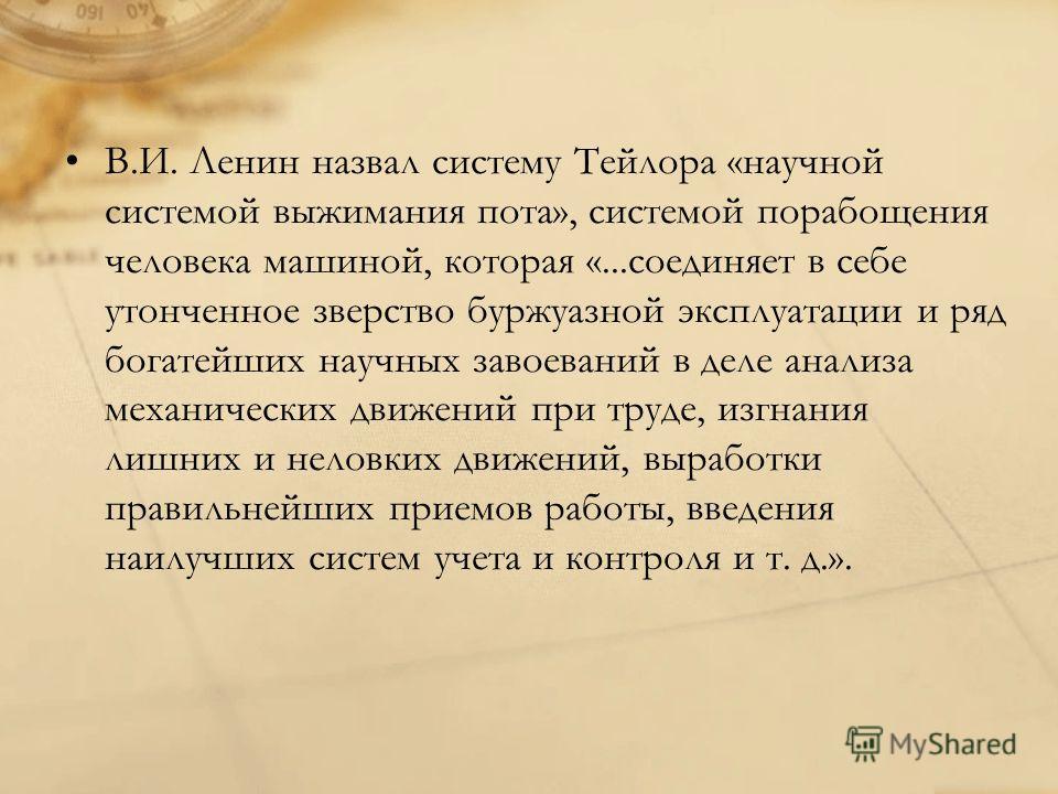 В.И. Ленин назвал систему Тейлора «научной системой выжимания пота», системой порабощения человека машиной, которая «...соединяет в себе утонченное зверство буржуазной эксплуатации и ряд богатейших научных завоеваний в деле анализа механических движе