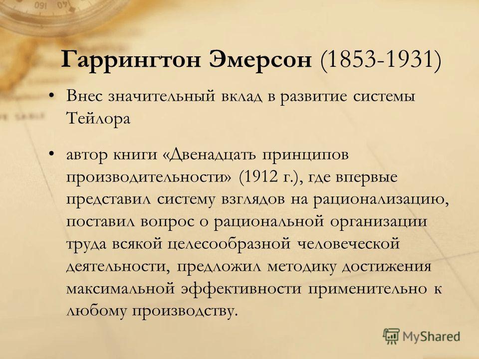 Гаррингтон Эмерсон (1853-1931) Внес значительный вклад в развитие системы Тейлора автор книги «Двенадцать принципов производительности» (1912 г.), где впервые представил систему взглядов на рационализацию, поставил вопрос о рациональной организации т