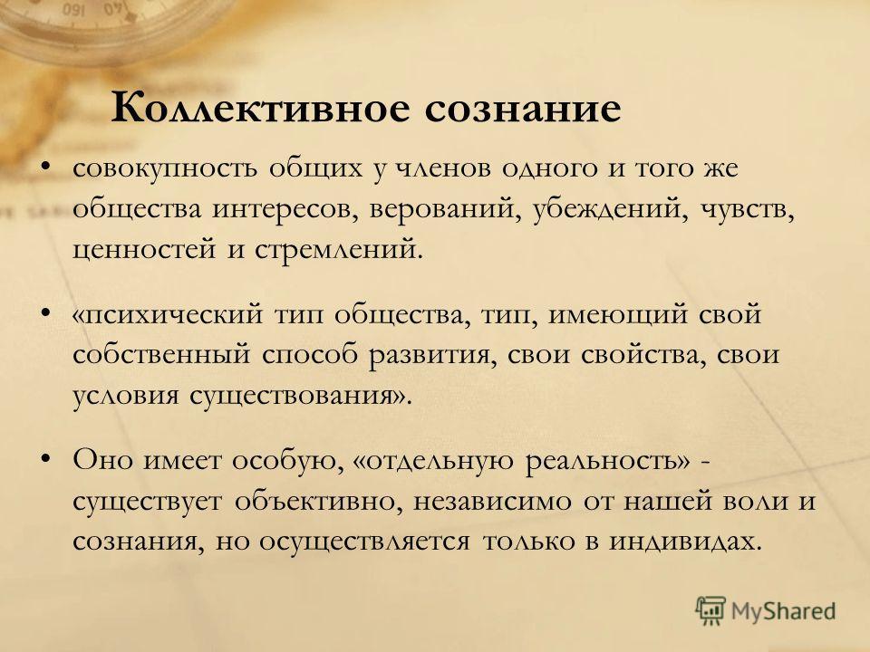 Коллективное сознание совокупность общих у членов одного и того же общества интересов, верований, убеждений, чувств, ценностей и стремлений. «психический тип общества, тип, имеющий свой собственный способ развития, свои свойства, свои условия существ