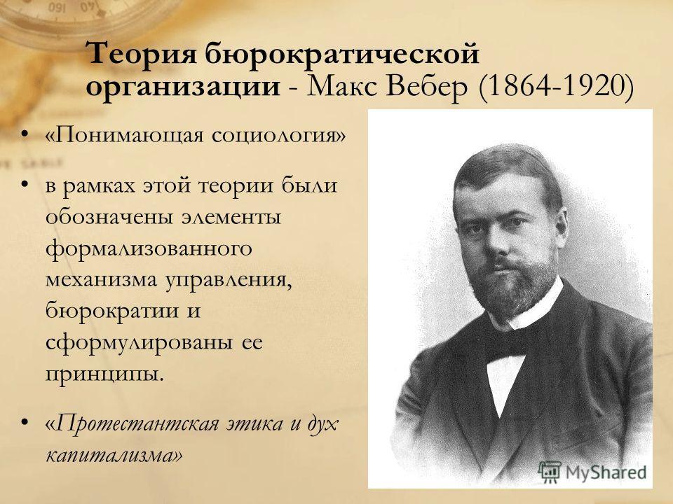 Теория бюрократической организации - Макс Вебер (1864-1920) «Понимающая социология» в рамках этой теории были обозначены элементы формализованного механизма управления, бюрократии и сформулированы ее принципы. «Протестантская этика и дух капитализма»