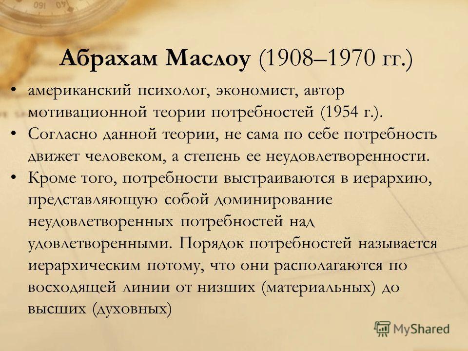 Абрахам Маслоу (1908–1970 гг.) американский психолог, экономист, автор мотивационной теории потребностей (1954 г.). Согласно данной теории, не сама по себе потребность движет человеком, а степень ее неудовлетворенности. Кроме того, потребности выстра