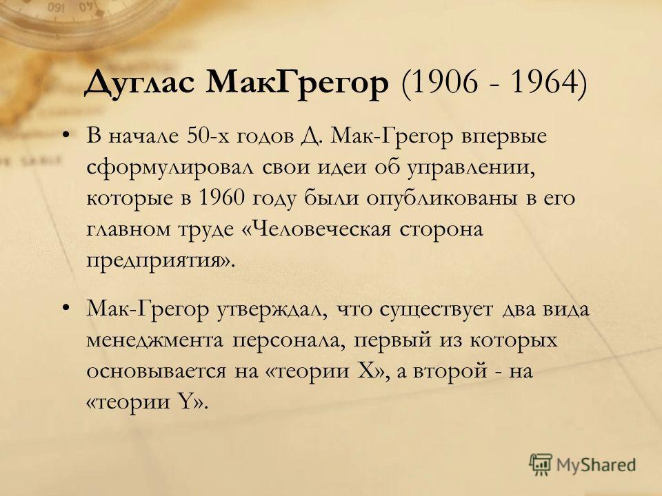 Дуглас Мак Грегор (1906 - 1964) В начале 50-х годов Д. Мак-Грегор впервые сформулировал свои идеи об управлении, которые в 1960 году были опубликованы в его главном труде «Человеческая сторона предприятия». Мак-Грегор утверждал, что существует два ви