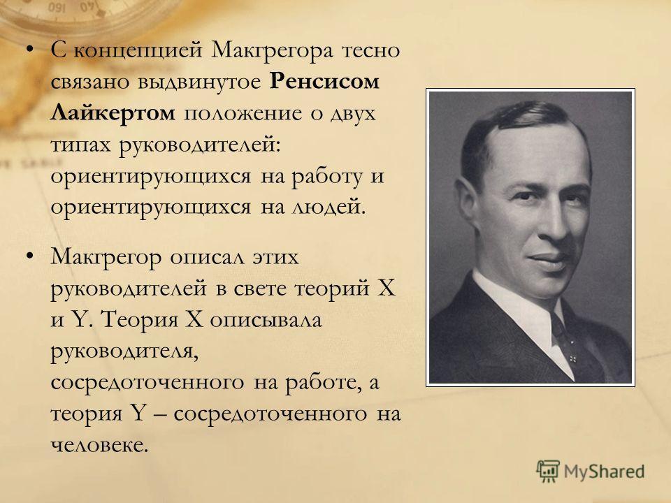 С концепцией Макгрегора тесно связано выдвинутое Ренсисом Лайкертом положение о двух типах руководителей: ориентирующихся на работу и ориентирующихся на людей. Макгрегор описал этих руководителей в свете теорий Х и Y. Теория Х описывала руководителя,