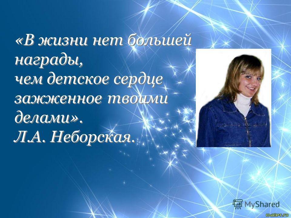 «В жизни нет большей награды, чем детское сердце зажженное твоими делами». Л.А. Неборская. «В жизни нет большей награды, чем детское сердце зажженное твоими делами». Л.А. Неборская.
