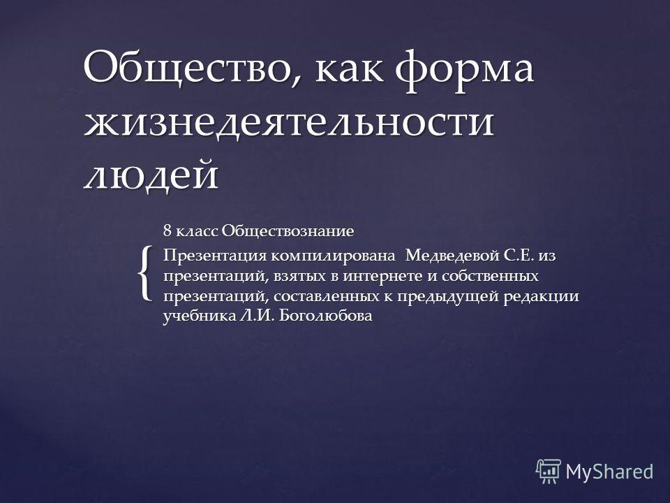 { Общество, как форма жизнедеятельности людей 8 класс Обществознание Презентация компилирована Медведевой С.Е. из презентаций, взятых в интернете и собственных презентаций, составленных к предыдущей редакции учебника Л.И. Боголюбова