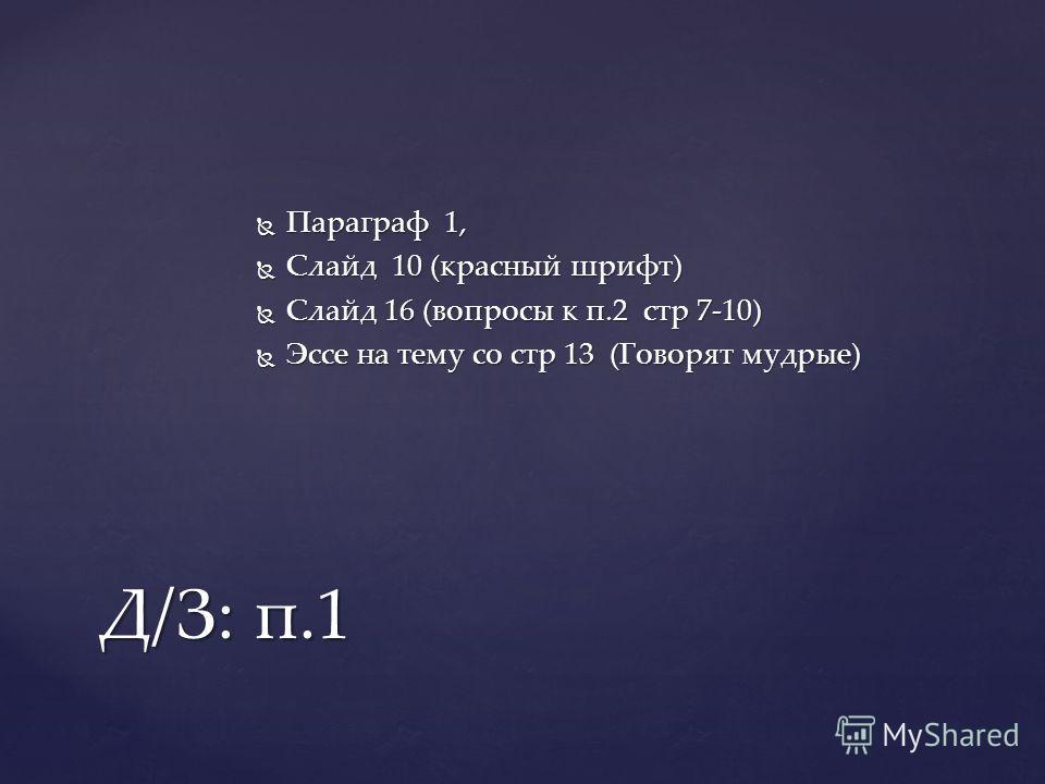 Параграф 1, Параграф 1, Слайд 10 (красный шрифт) Слайд 10 (красный шрифт) Слайд 16 (вопросы к п.2 стр 7-10) Слайд 16 (вопросы к п.2 стр 7-10) Эссе на тему со стр 13 (Говорят мудрые) Эссе на тему со стр 13 (Говорят мудрые) Д/З: п.1