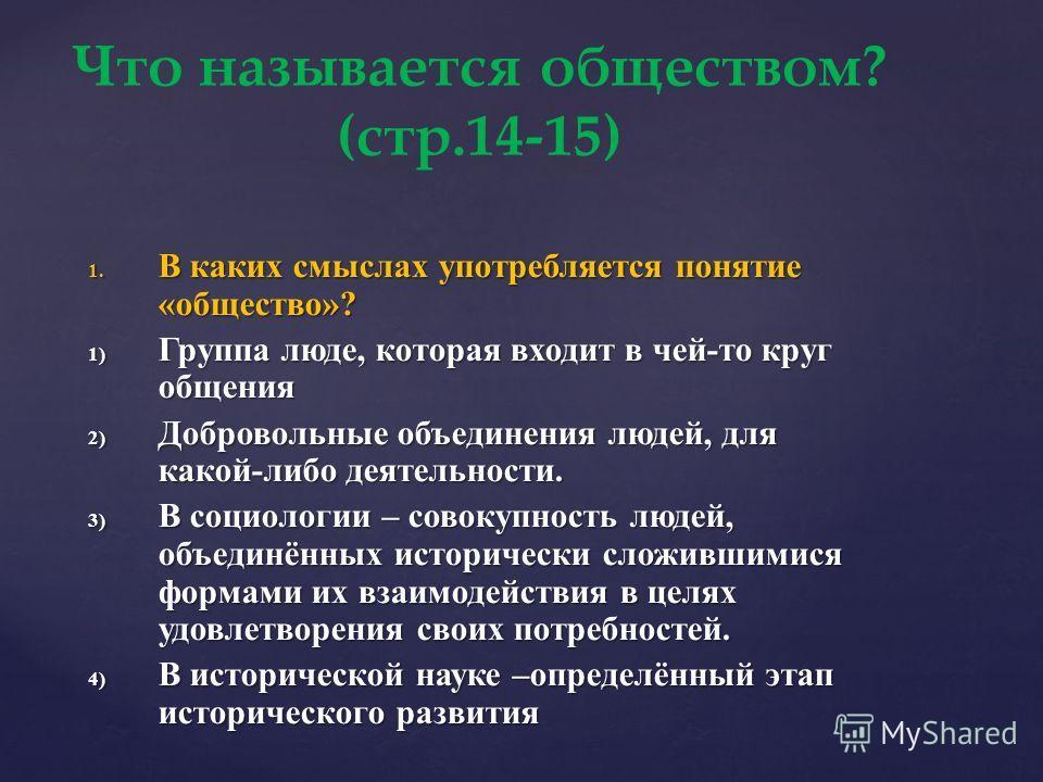 Что называется обществом? (стр.14-15) 1. В каких смыслах употребляется понятие «общество»? 1) Группа люде, которая входит в чей-то круг общения 2) Добровольные объединения людей, для какой-либо деятельности. 3) В социологии – совокупность людей, объе