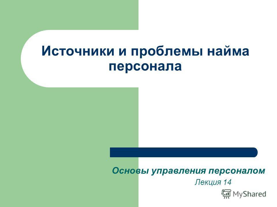 Источники и проблемы найма персонала Основы управления персоналом Лекция 14