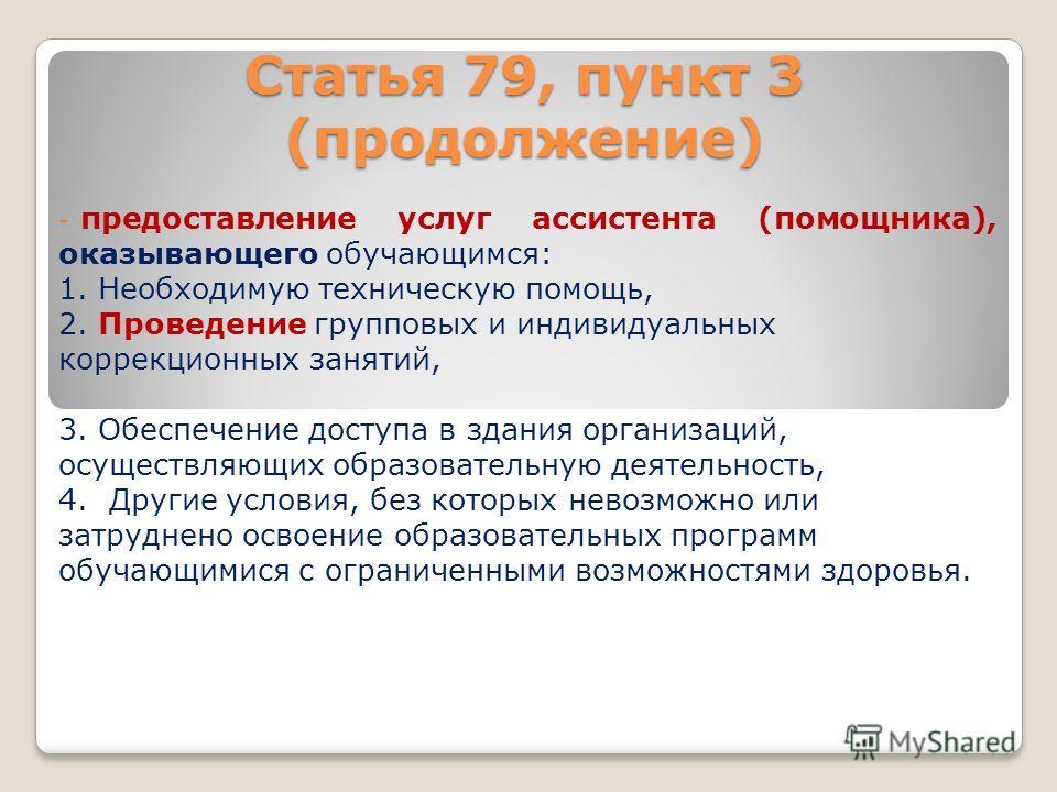 Статья 79, пункт 3 (продолжение) - предоставление услуг ассистента (помощника), оказывающего обучающимся: 1. Необходимую техническую помощь, 2. Проведение групповых и индивидуальных коррекционных занятий, 3. Обеспечение доступа в здания организаций,