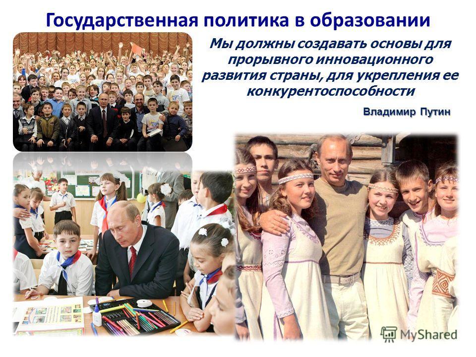 Государственная политика в образовании Мы должны создавать основы для прорывного инновационного развития страны, для укрепления ее конкурентоспособности Владимир Путин