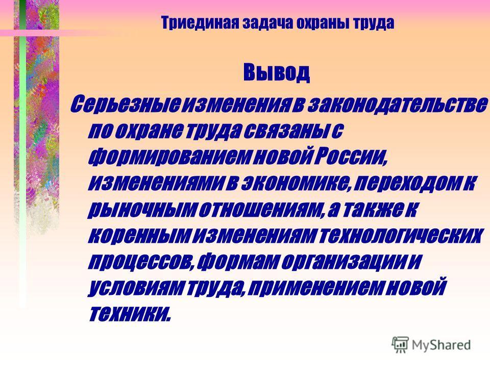 Триединая задача охраны труда Вывод Серьезные изменения в законодательстве по охране труда связаны с формированием новой России, изменениями в экономике, переходом к рыночным отношениям, а также к коренным изменениям технологических процессов, формам