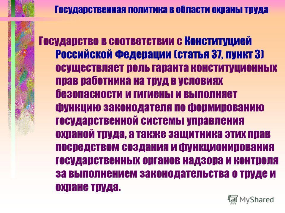 Государство в соответствии с Конституцией Российской Федерации (статья 37, пункт 3) осуществляет роль гаранта конституционных прав работника на труд в условиях безопасности и гигиены и выполняет функцию законодателя по формированию государственной си