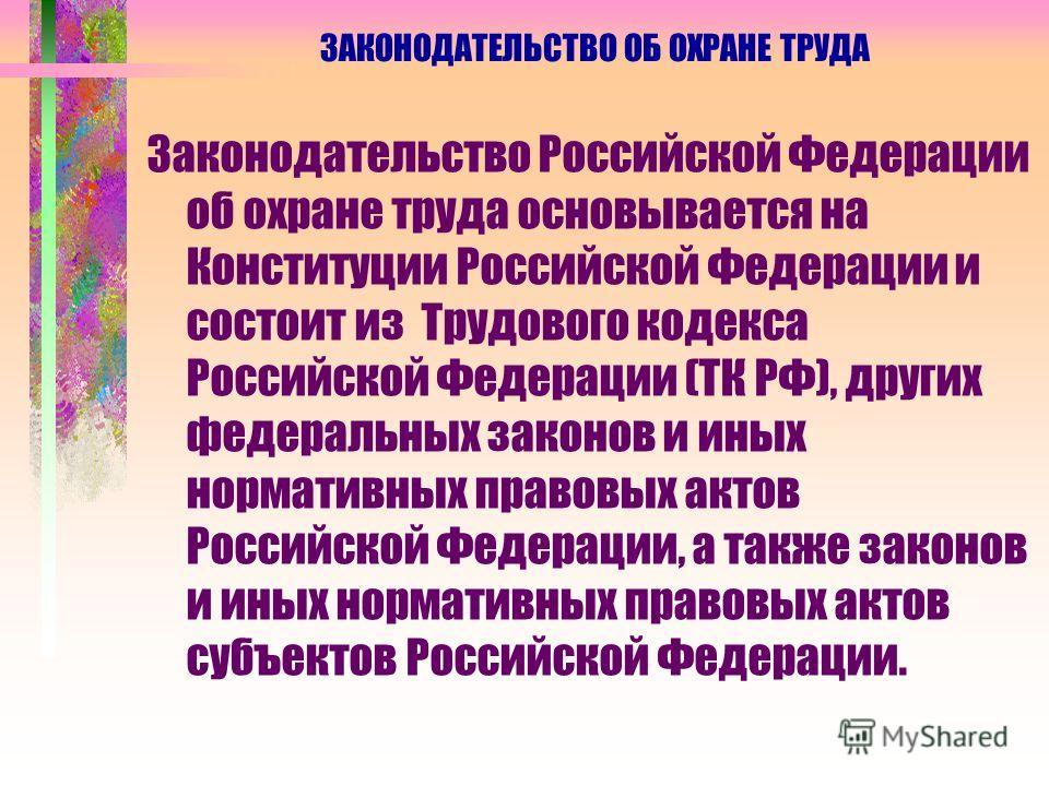 ЗАКОНОДАТЕЛЬСТВО ОБ ОХРАНЕ ТРУДА Законодательство Российской Федерации об охране труда основывается на Конституции Российской Федерации и состоит из Трудового кодекса Российской Федерации (ТК РФ), других федеральных законов и иных нормативных правовы