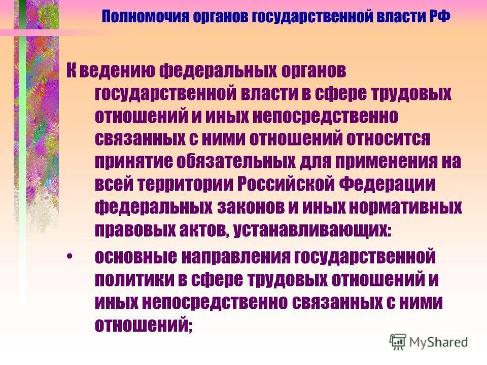 К ведению федеральных органов государственной власти в сфере трудовых отношений и иных непосредственно связанных с ними отношений относится принятие обязательных для применения на всей территории Российской Федерации федеральных законов и иных нормат