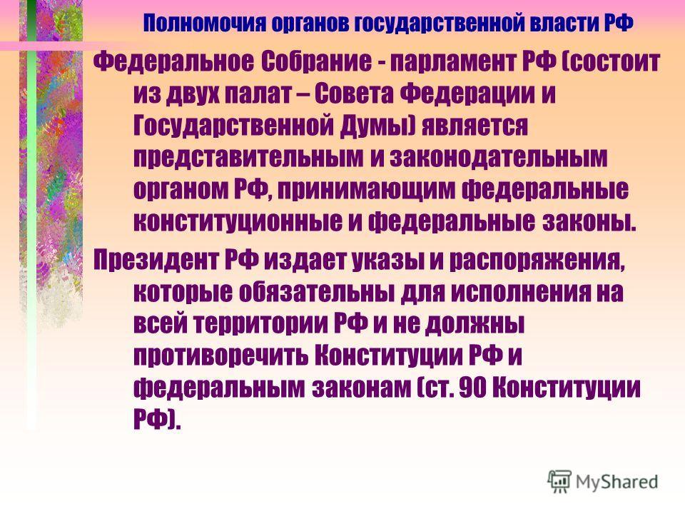 Федеральное Собрание - парламент РФ (состоит из двух палат – Совета Федерации и Государственной Думы) является представительным и законодательным органом РФ, принимающим федеральные конституционные и федеральные законы. Президент РФ издает указы и ра