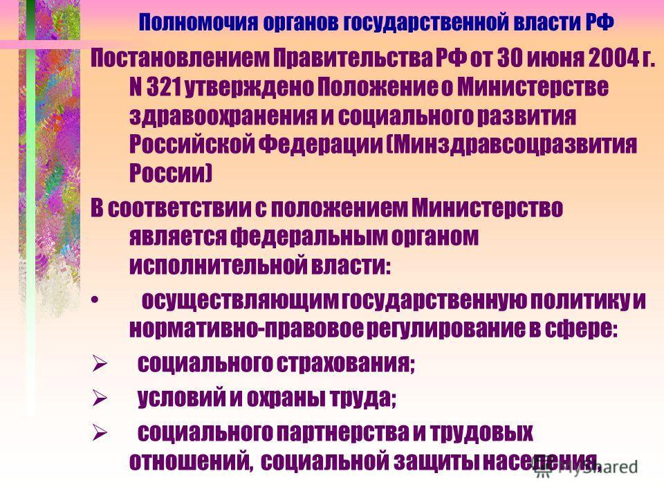 Постановлением Правительства РФ от 30 июня 2004 г. N 321 утверждено Положение о Министерстве здравоохранения и социального развития Российской Федерации (Минздравсоцразвития России) В соответствии с положением Министерство является федеральным органо