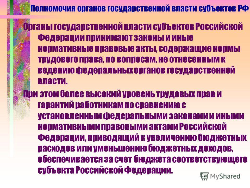Органы государственной власти субъектов Российской Федерации принимают законы и иные нормативные правовые акты, содержащие нормы трудового права, по вопросам, не отнесенным к ведению федеральных органов государственной власти. При этом более высокий