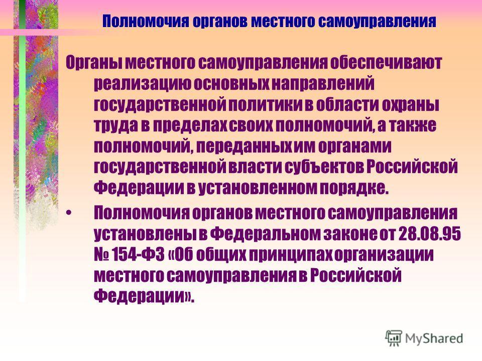 Органы местного самоуправления обеспечивают реализацию основных направлений государственной политики в области охраны труда в пределах своих полномочий, а также полномочий, переданных им органами государственной власти субъектов Российской Федерации