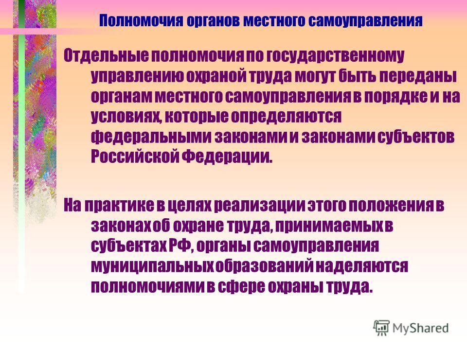 Отдельные полномочия по государственному управлению охраной труда могут быть переданы органам местного самоуправления в порядке и на условиях, которые определяются федеральными законами и законами субъектов Российской Федерации. На практике в целях р