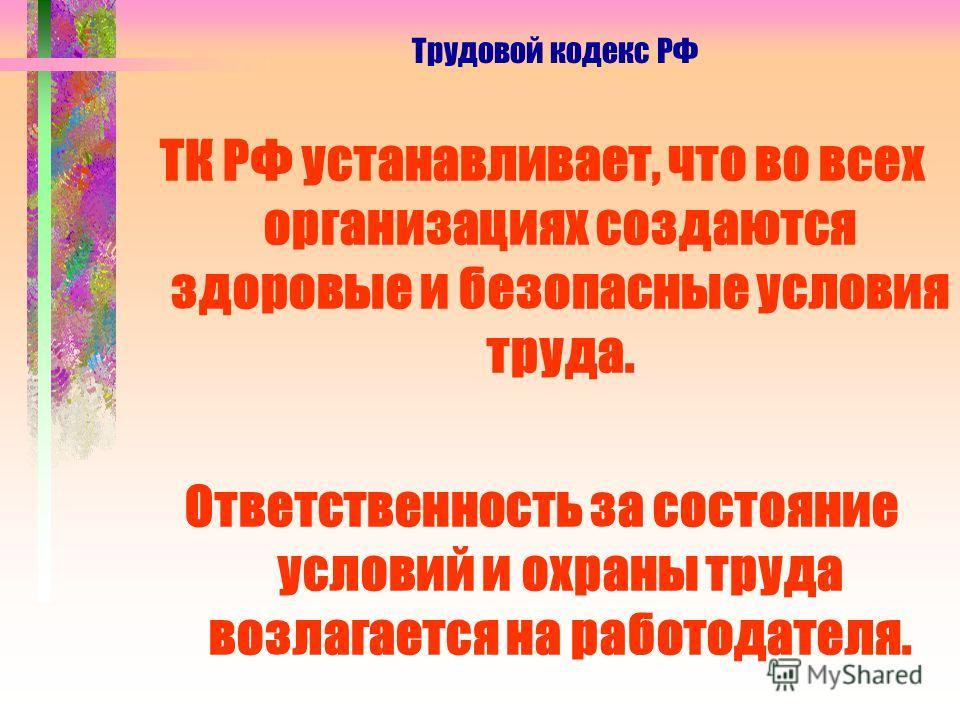 ТК РФ устанавливает, что во всех организациях создаются здоровые и безопасные условия труда. Ответственность за состояние условий и охраны труда возлагается на работодателя. Трудовой кодекс РФ