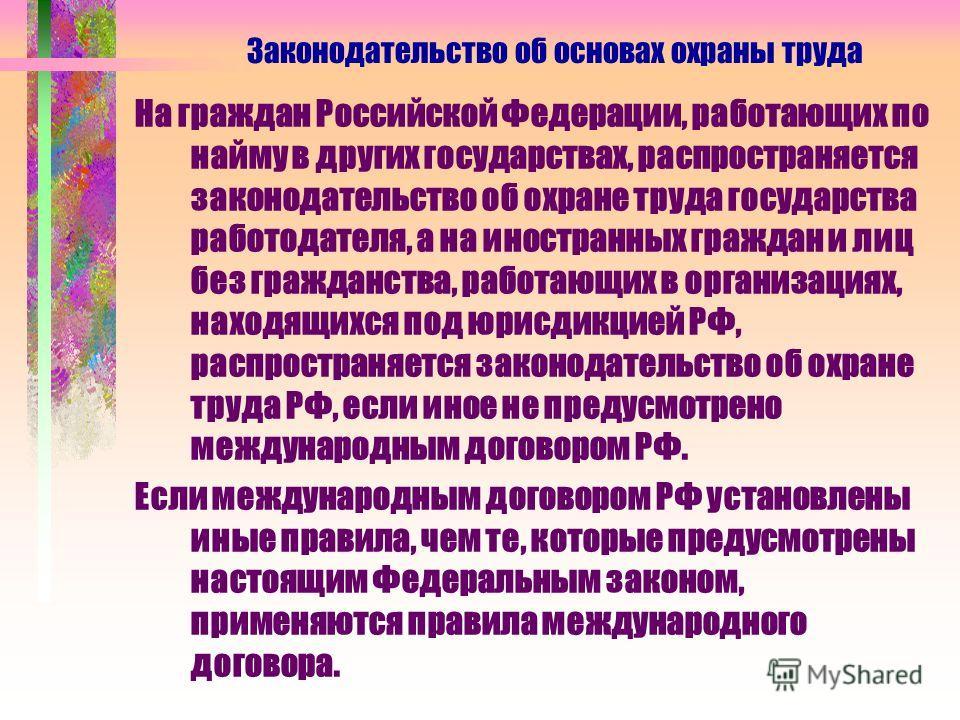 На граждан Российской Федерации, работающих по найму в других государствах, распространяется законодательство об охране труда государства работодателя, а на иностранных граждан и лиц без гражданства, работающих в организациях, находящихся под юрисдик