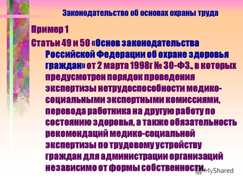 Пример 1 Статьи 49 и 50 «Основ законодательства Российской Федерации об охране здоровья граждан» от 2 марта 1998 г 30-ФЗ., в которых предусмотрен порядок проведения экспертизы нетрудоспособности медико- социальными экспертными комиссиями, перевода ра