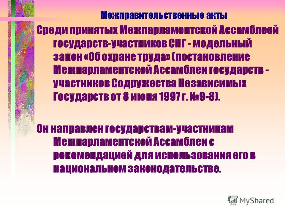 Среди принятых Межпарламентской Ассамблеей государств-участников СНГ - модельный закон «Об охране труда» (постановление Межпарламентской Ассамблеи государств - участников Содружества Независимых Государств от 8 июня 1997 г. 9-8). Он направлен государ