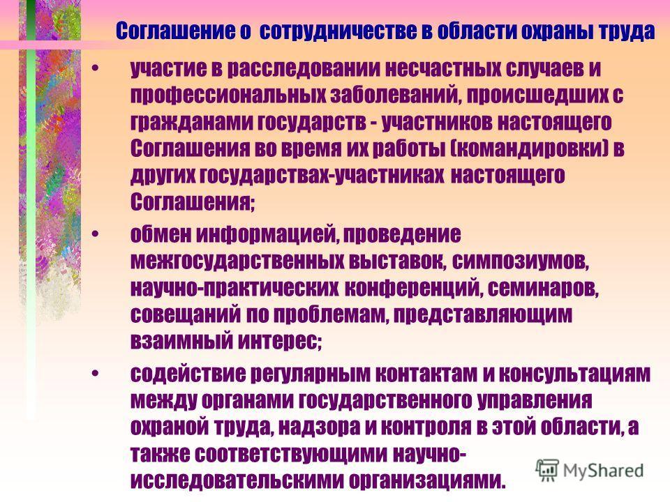 участие в расследовании несчастных случаев и профессиональных заболеваний, происшедших с гражданами государств - участников настоящего Соглашения во время их работы (командировки) в других государствах-участниках настоящего Соглашения; обмен информац