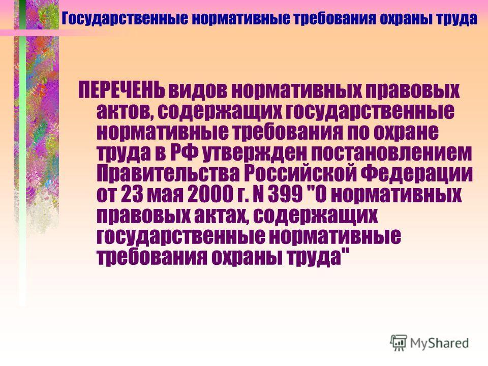 ПЕРЕЧЕНЬ видов нормативных правовых актов, содержащих государственные нормативные требования по охране труда в РФ утвержден постановлением Правительства Российской Федерации от 23 мая 2000 г. N 399