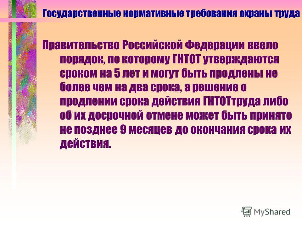 Правительство Российской Федерации ввело порядок, по которому ГНТОТ утверждаются сроком на 5 лет и могут быть продлены не более чем на два срока, а решение о продлении срока действия ГНТОТтруда либо об их досрочной отмене может быть принято не поздне